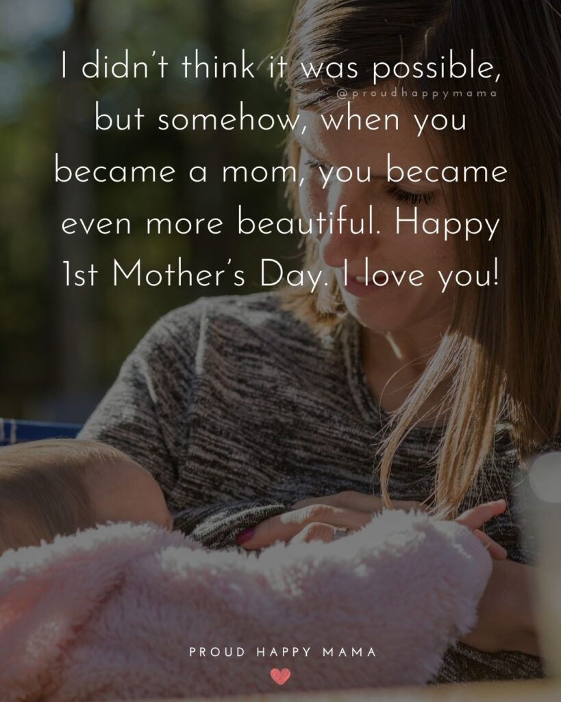 First Mothers Day Quotes - I didn't think it was possible, but somehow, when you became a mom, you became even more beautiful. Happy