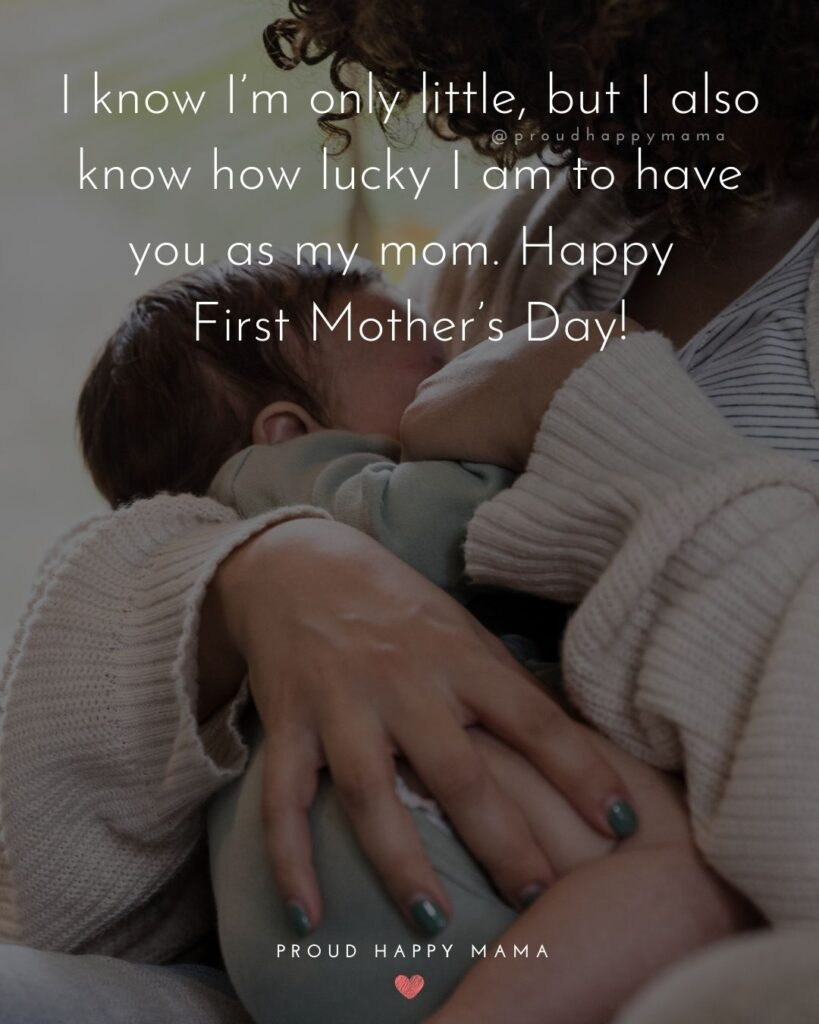 First Mothers Day Quotes - I know I'm only little, but I also know how lucky I am to have you as my mom. Happy First Mother's Day'