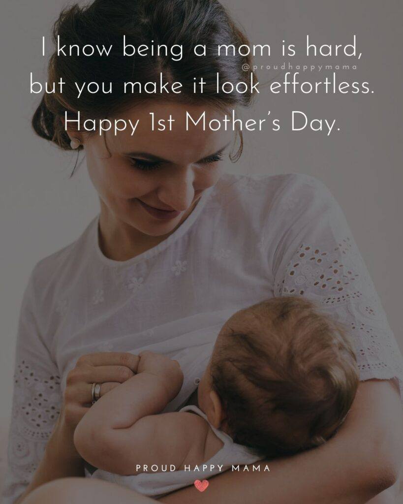 First Mothers Day Quotes - I know being a mom is hard, but you make it look effortless. Happy 1st Mother's Day.'