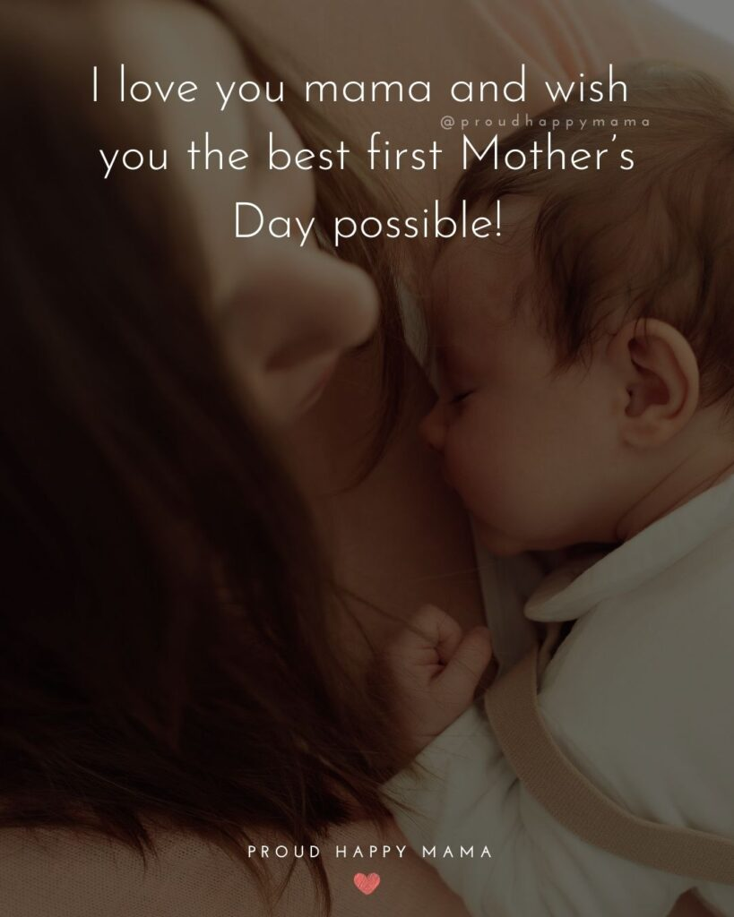 First Mothers Day Quotes - I love you mama and wish you the best first Mother's Day possible!'