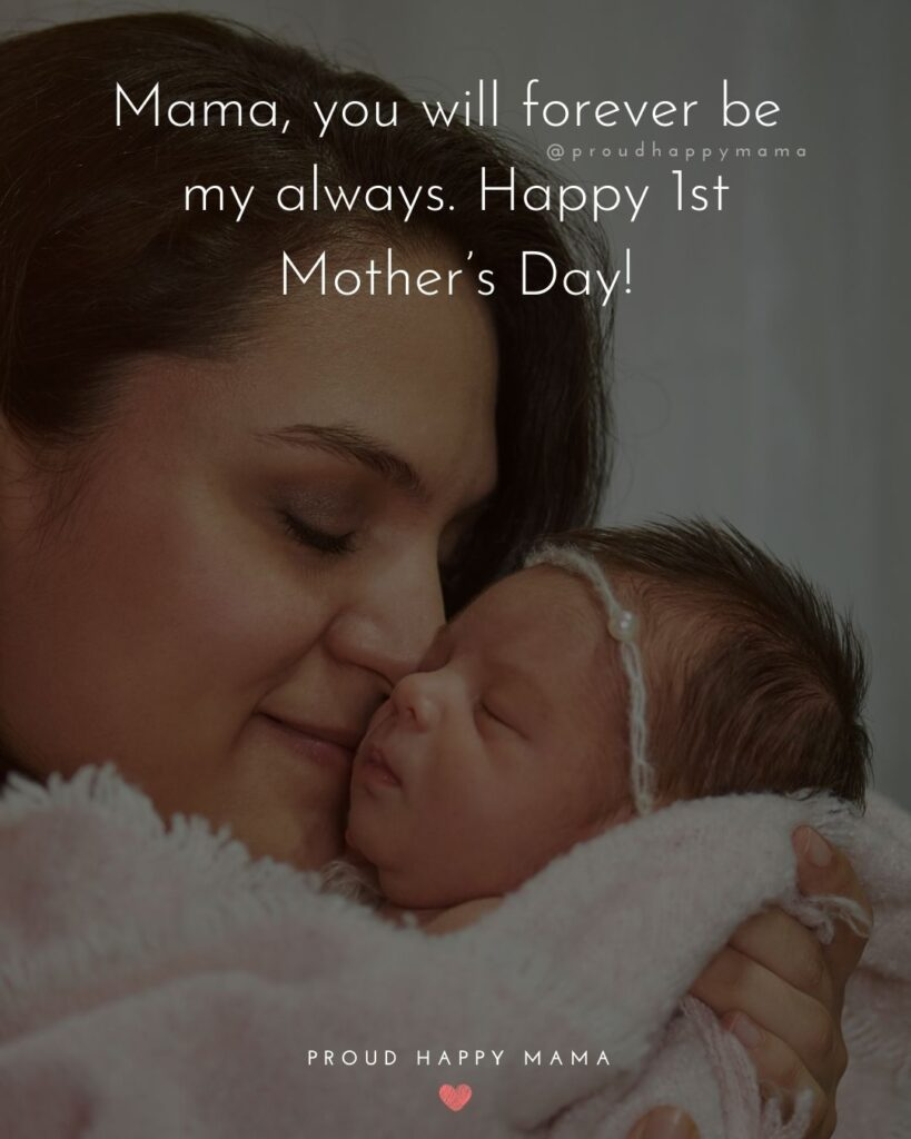 First Mothers Day Quotes - Mama, you will forever be my always. Happy 1st Mother's Day!'