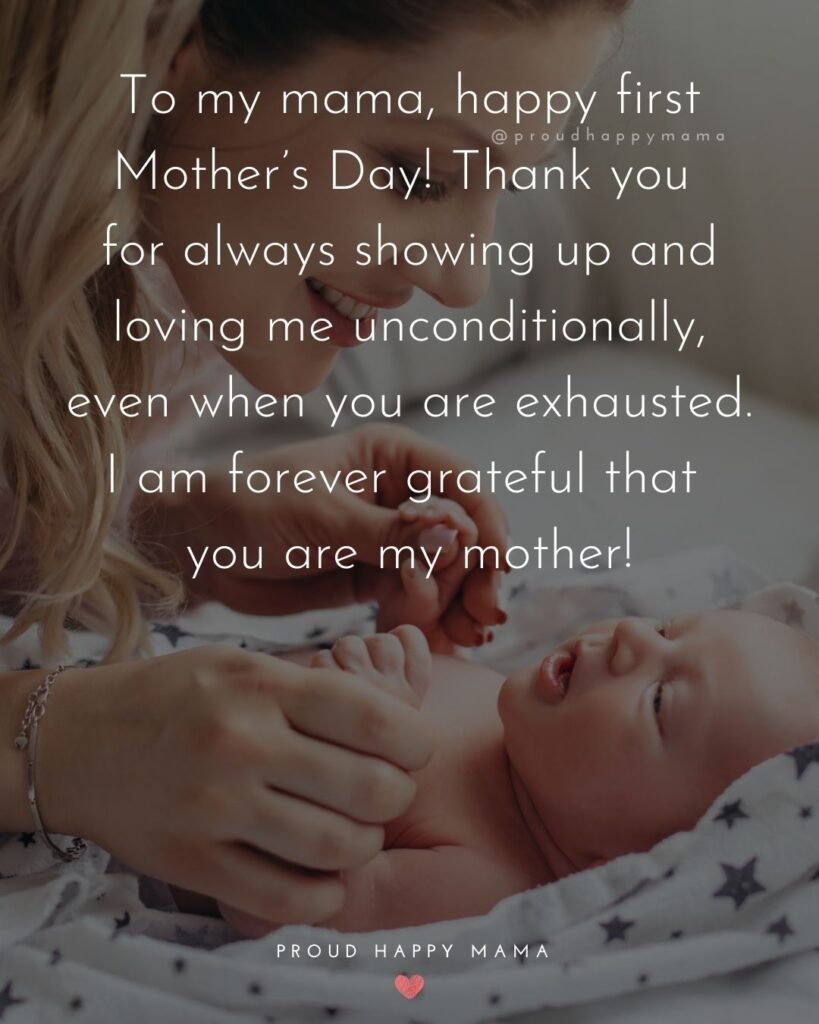First Mothers Day Quotes - To my mama, happy first Mother's Day! Thank you for always showing up and loving me unconditionally, even