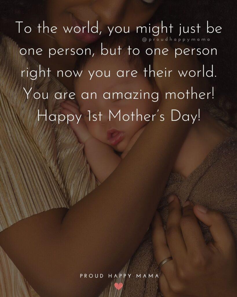 First Mothers Day Quotes - To the world, you might just be one person, but to one person right now you are their world. You are an