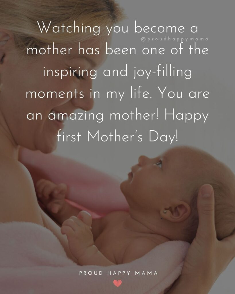 First Mothers Day Quotes - Watching you become a mother has been one of the inspiring and joy filling moments in my life. You are an