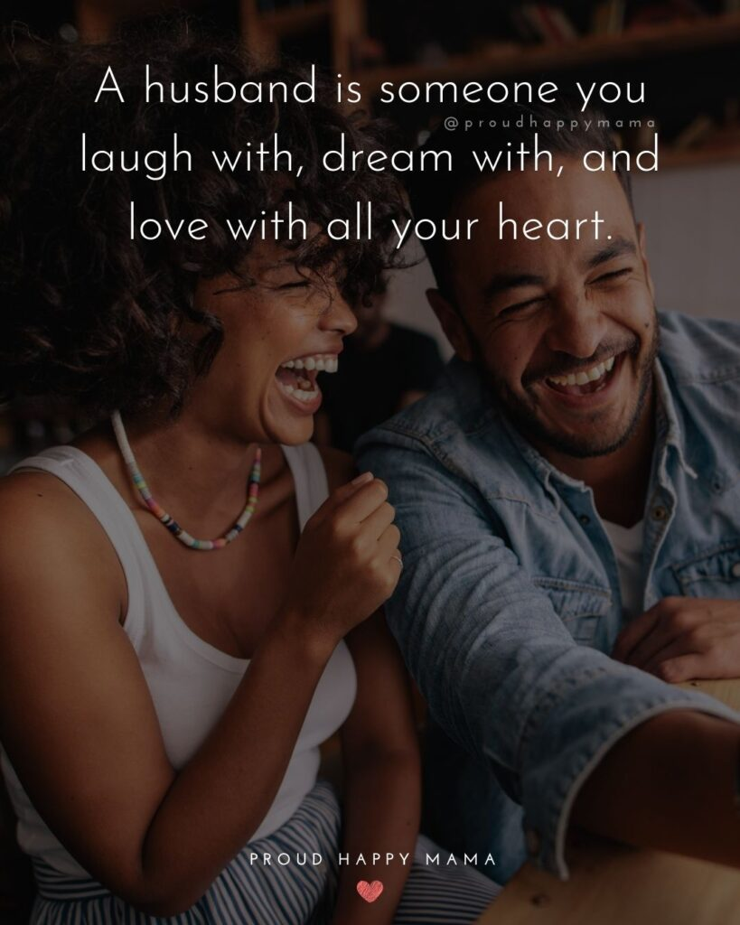 Husband Quotes - A husband is someone you laugh with, dream with, and love with all your heart.'
