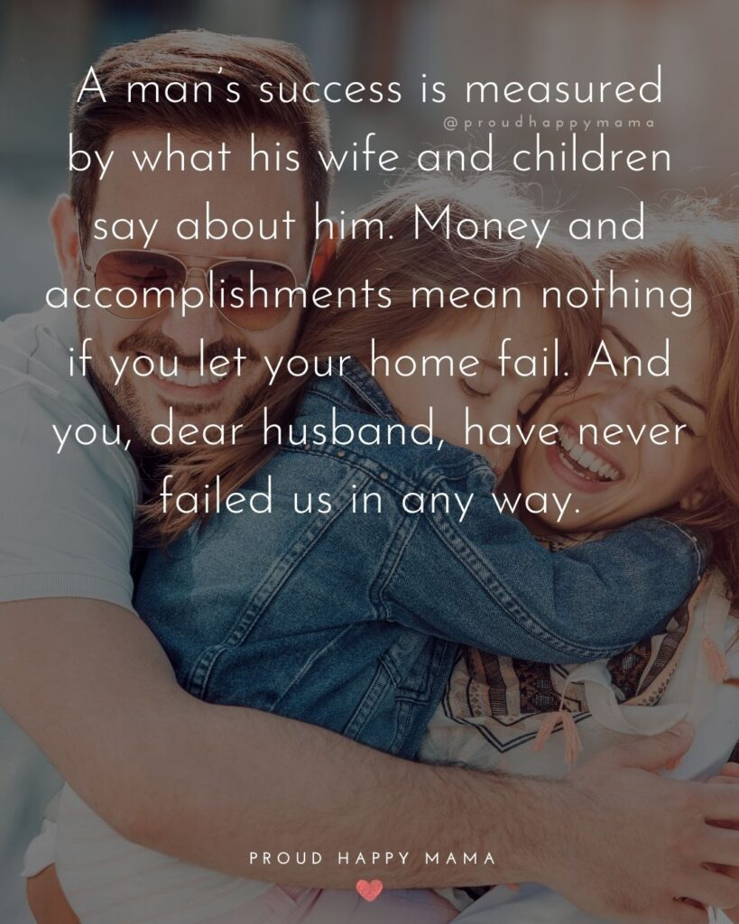 Husband Quotes - A man's success is measured by what his wife and children say about him. Money and accomplishments mean