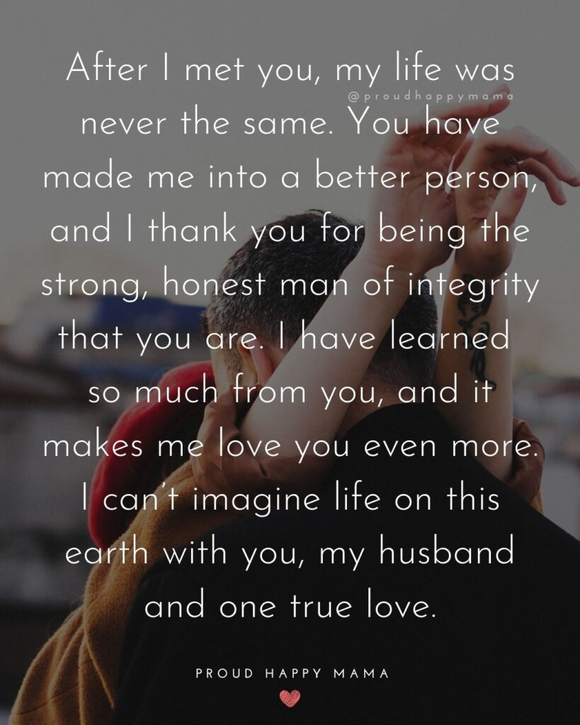 Husband Quotes - After I met you, my life was never the same. You have made me into a better person, and I thank you for being the