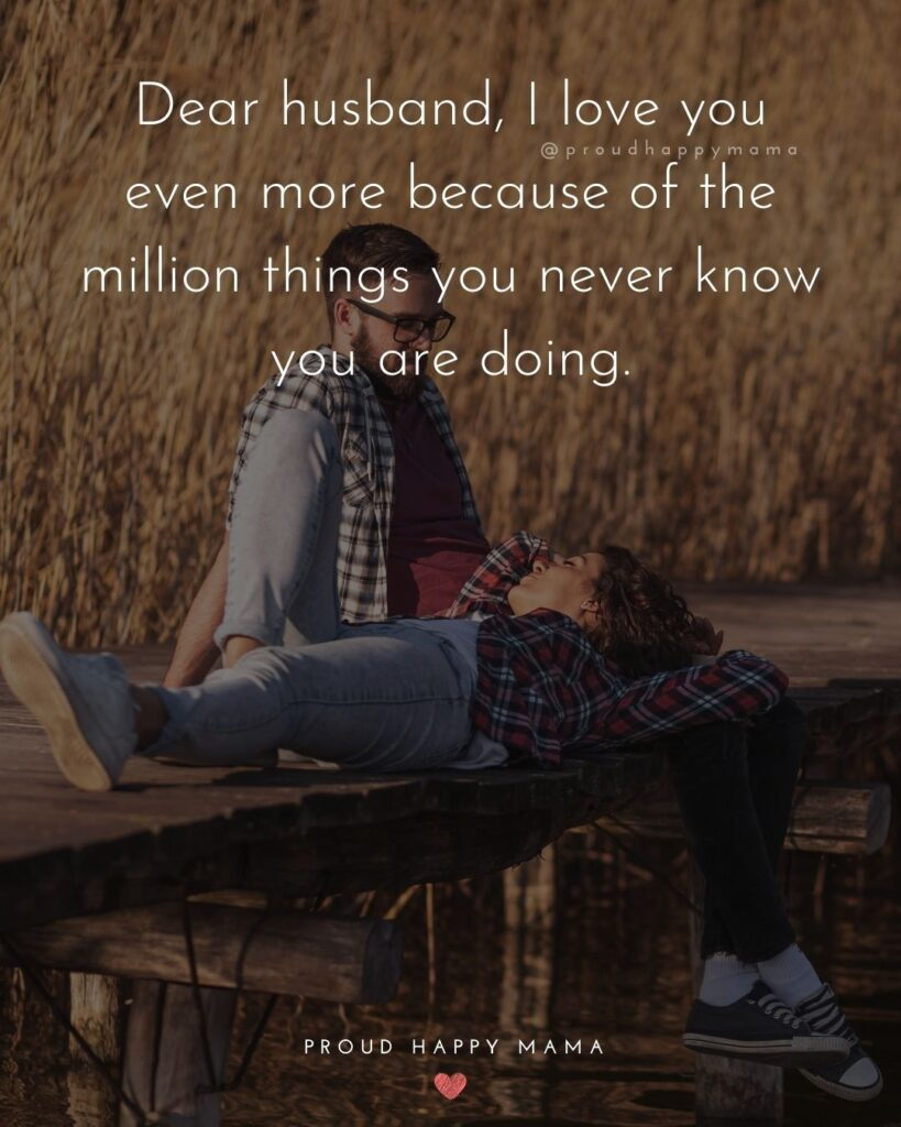 Husband Quotes - Dear husband, I love you even more because of the million things you never know you are doing.'