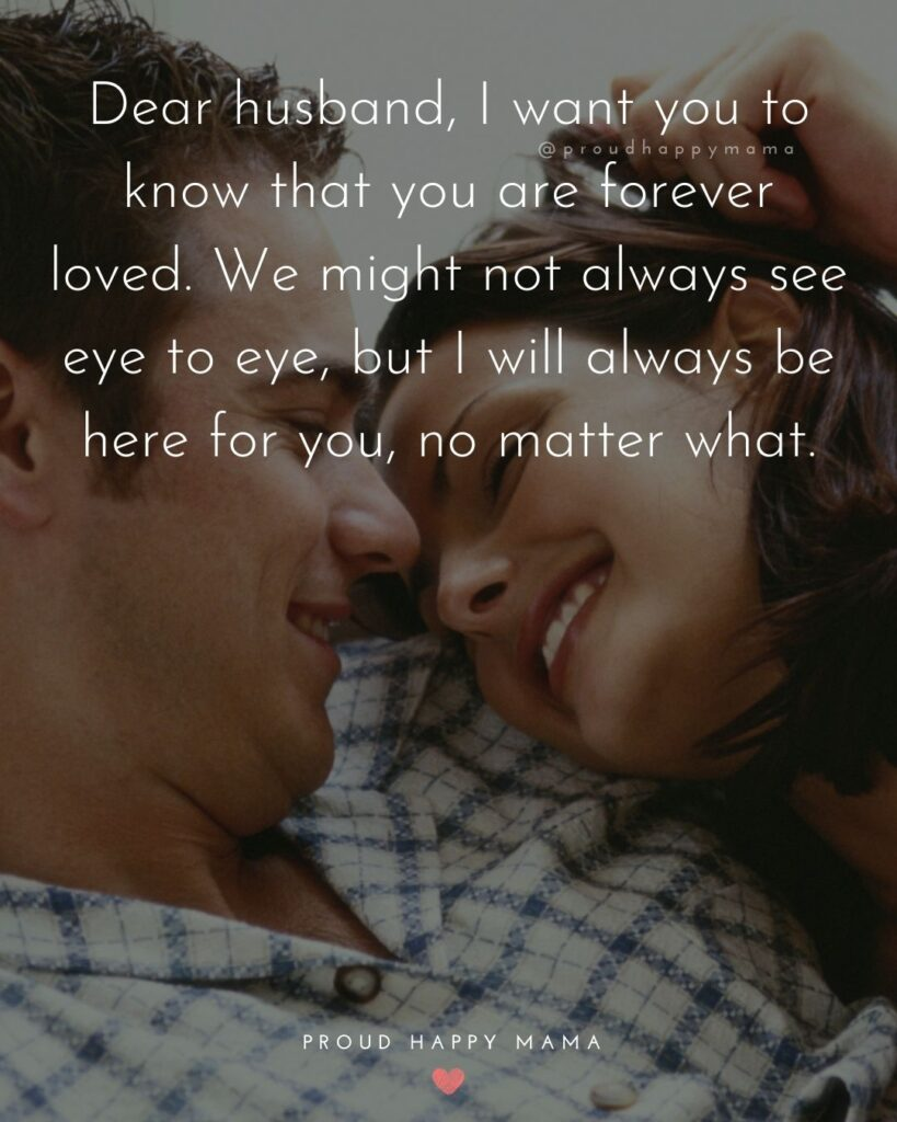 Husband Quotes - Dear husband, I want you to know that you are forever loved. We might not always see eye to eye, but I will always