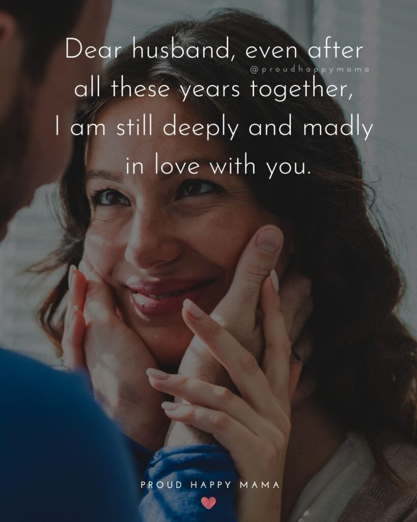 Husband Quotes - Dear husband, even after all these years together, I am still deeply and madly in love with you.'