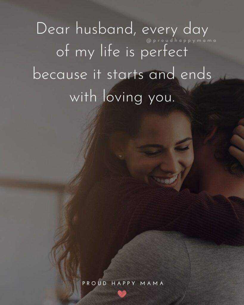 Husband Quotes - Dear husband, every day of my life is perfect because it starts and ends with loving you.