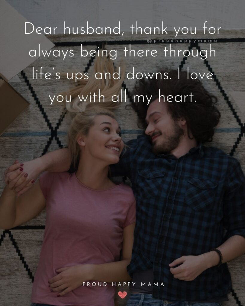 Husband Quotes - Dear husband, thank you for always being there through life's ups and downs. I love you with all my heart.'