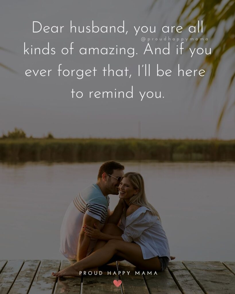 Husband Quotes - Dear husband, you are all kinds of amazing. And if you ever forget that, I'll be here to remind you.'