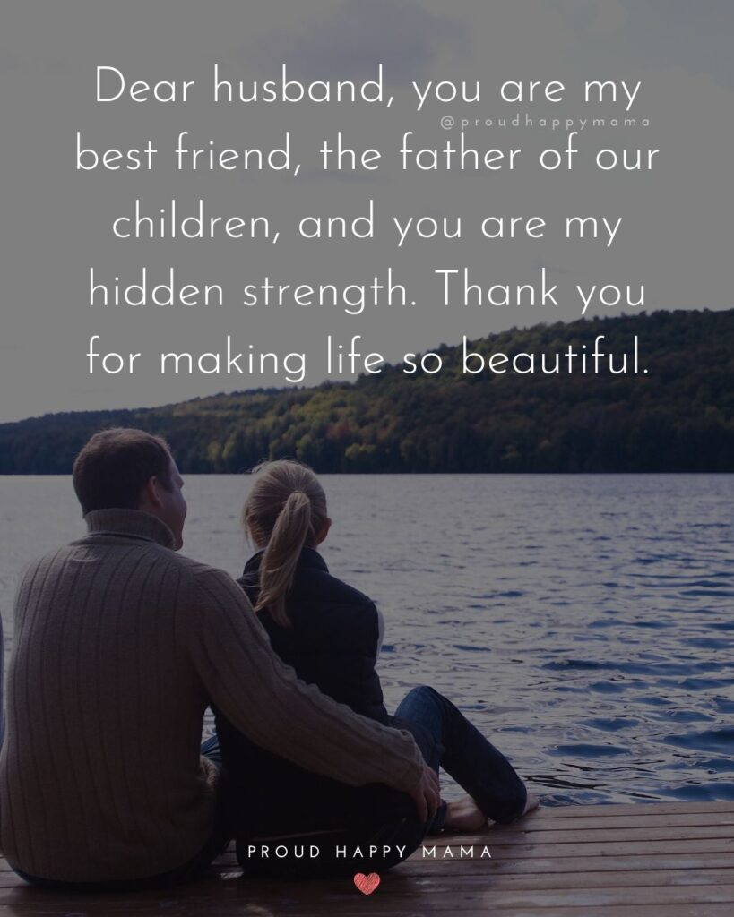 Husband Quotes - Dear husband, you are my best friend, the father of our children, and you are my hidden strength. Thank you for