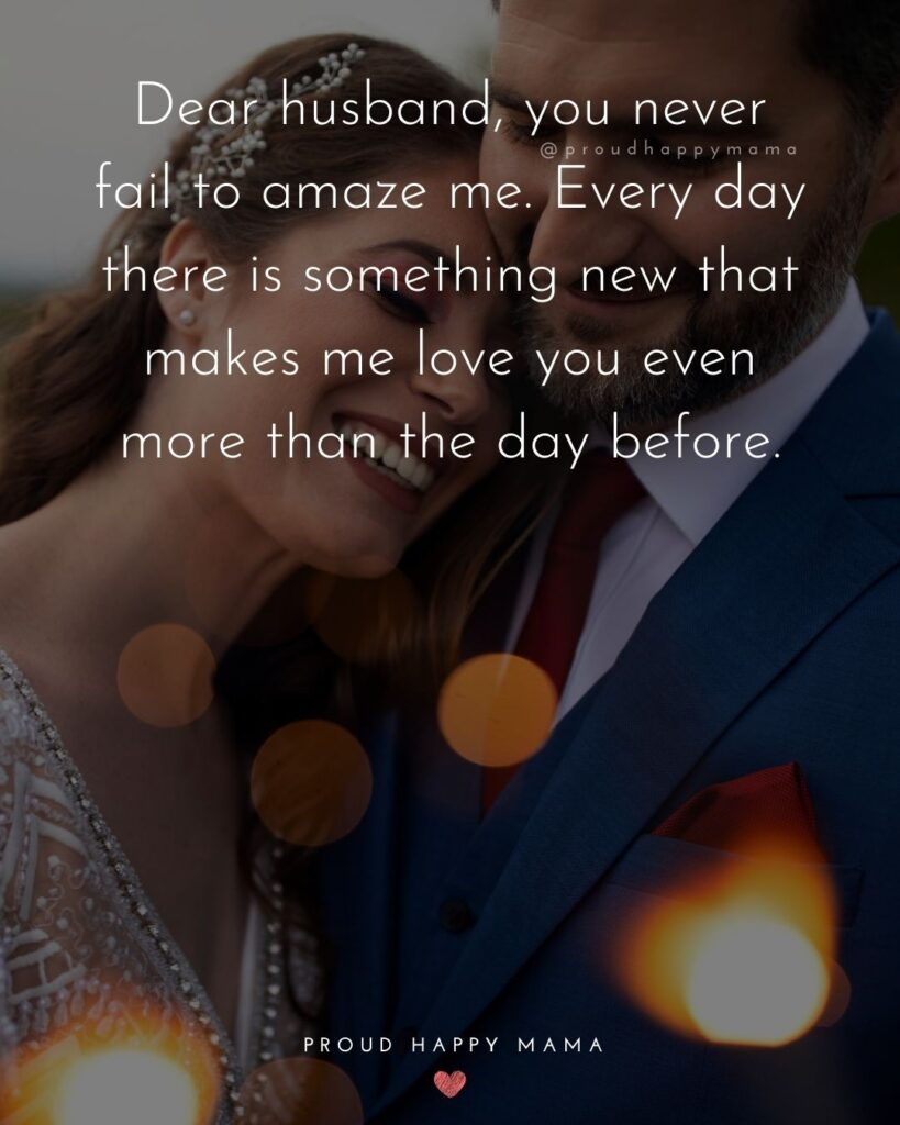 Husband Quotes - Dear husband, you never fail to amaze me. Every day there is something new that makes me love you even more