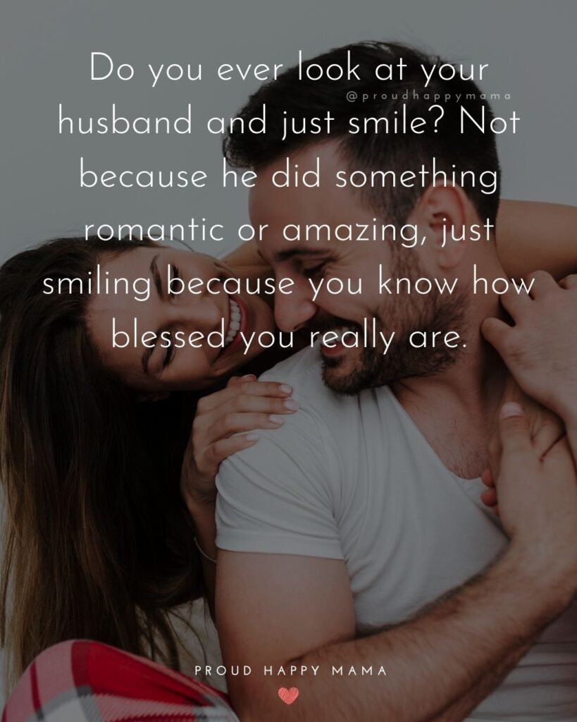 Husband Quotes - Do you ever look at your husband and just smile? Not because he did something romantic or amazing, just