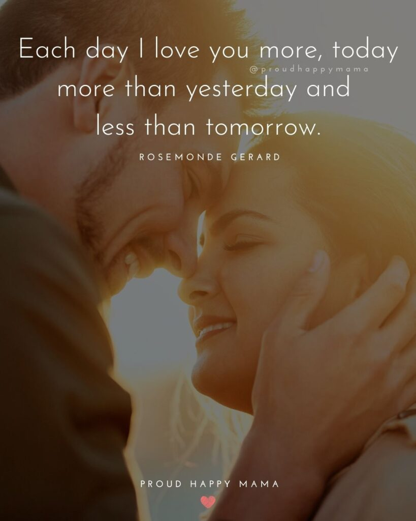 Husband Quotes - Each day I love you more, today more than yesterday and less than tomorrow.' – Rosemonde Gerard