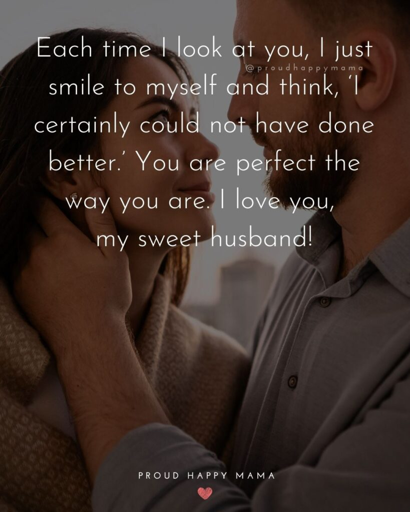 Husband Quotes - Each time I look at you, I just smile to myself and think, 'I certainly could not have done better.' You are perfect the