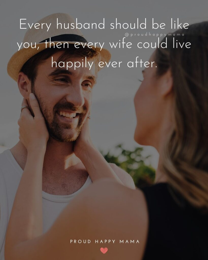 Husband Quotes - Every husband should be like you, then every wife could live happily ever after.'