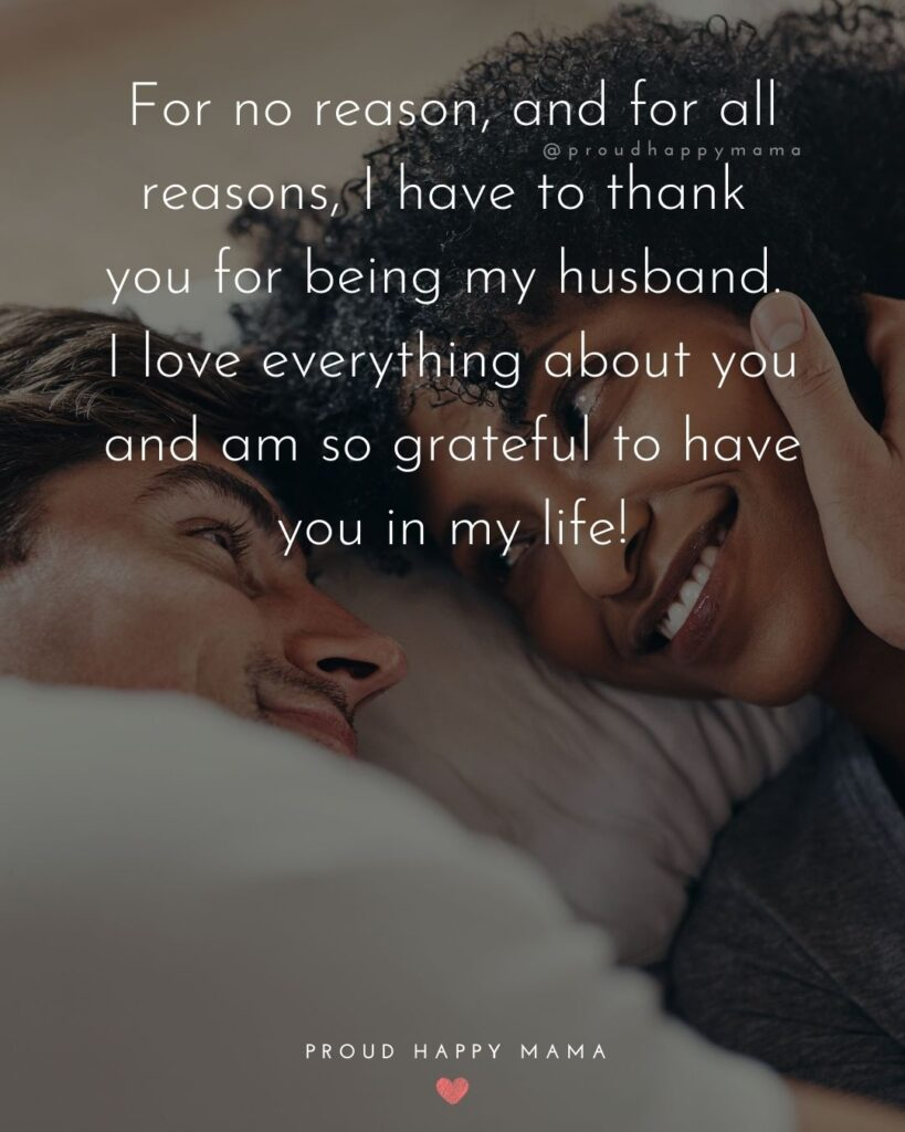 Husband Quotes - For no reason, and for all reasons, I have to thank you for being my husband. I love everything about you and