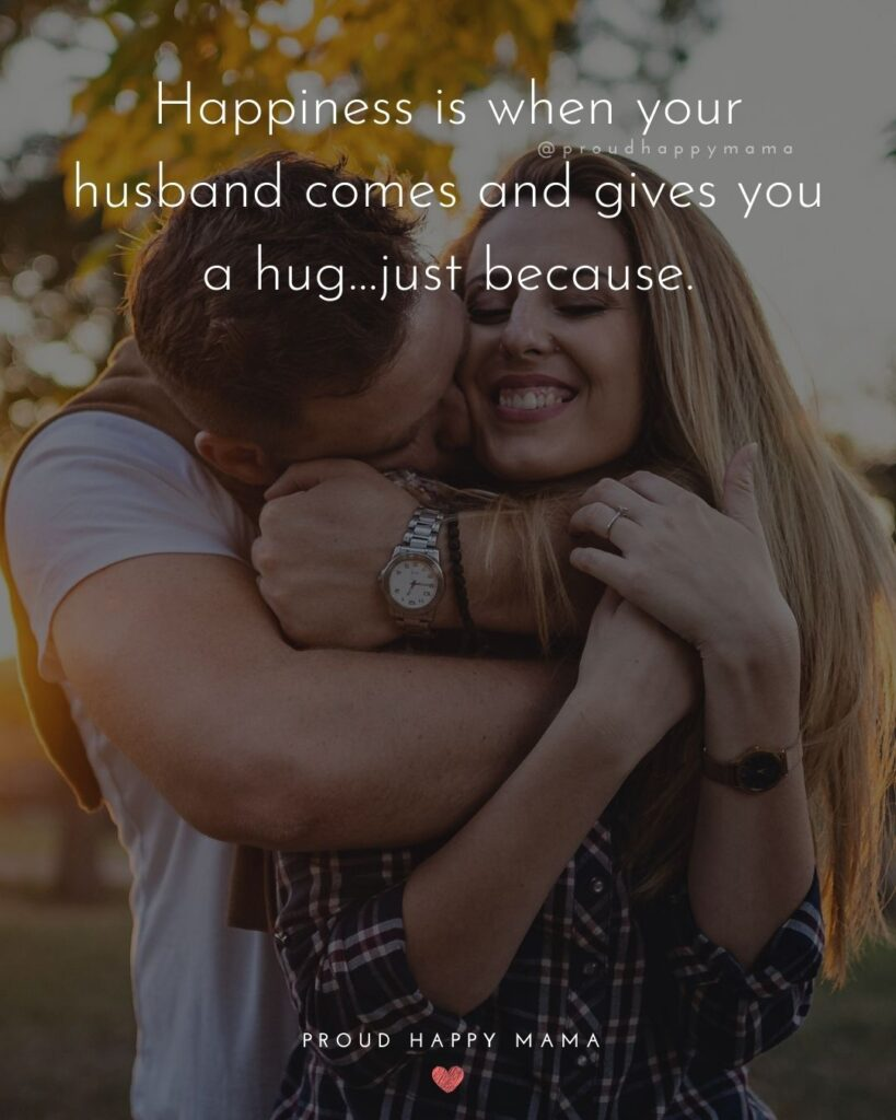 Husband Quotes - Happiness is when your husband comes and gives you a hug…just because.'