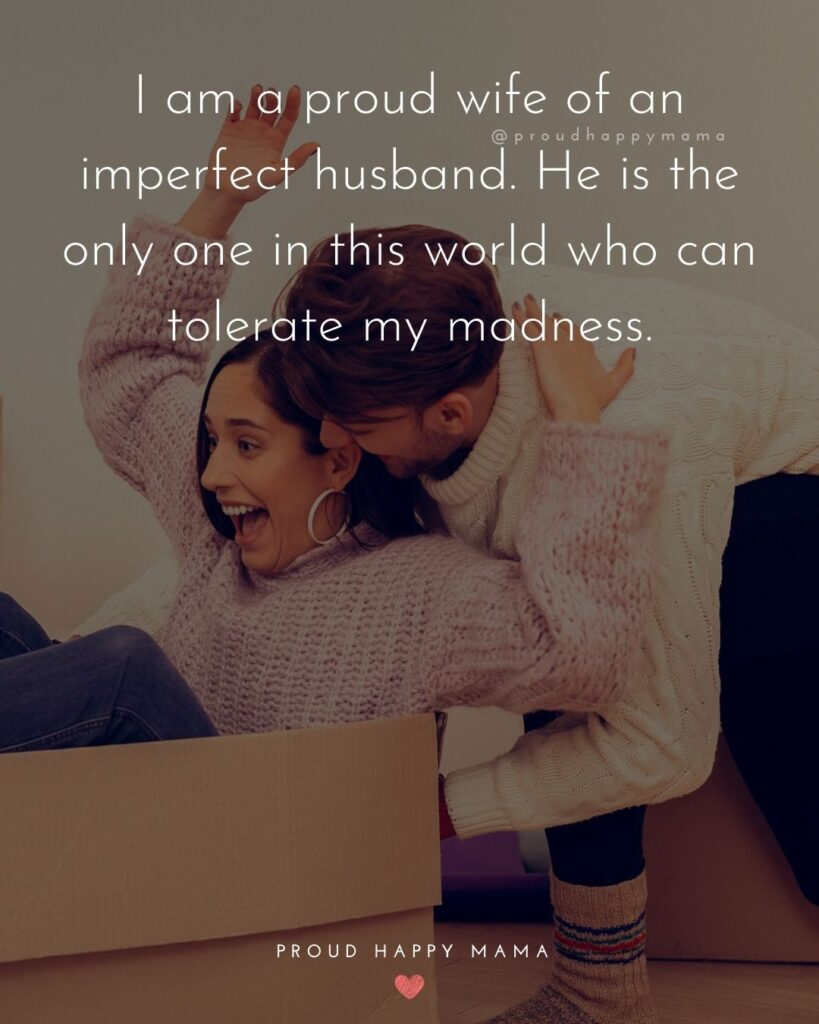 Husband Quotes - I am a proud wife of an imperfect husband. He is the only one in this world who can tolerate my madness.'