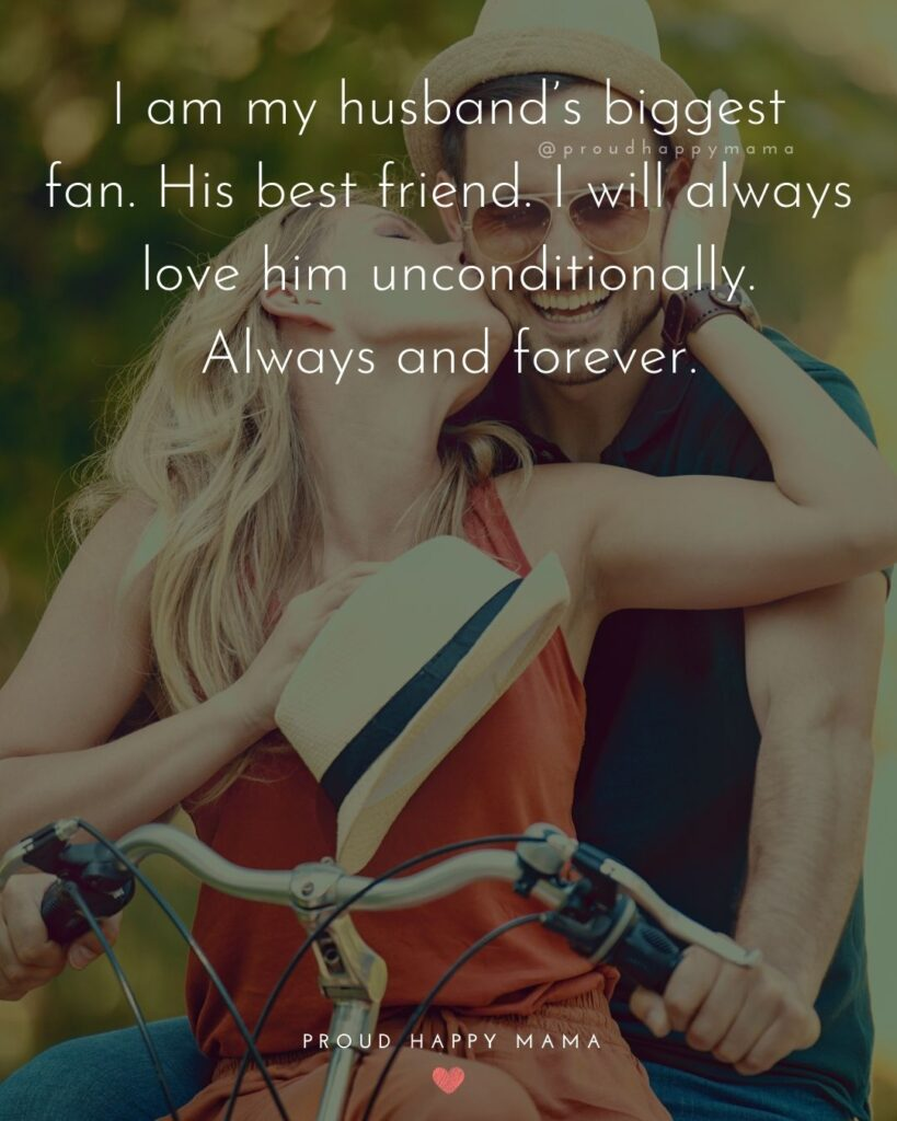 Husband Quotes - I am my husband's biggest fan. His best friend. I will always love him unconditionally. Always and forever.'