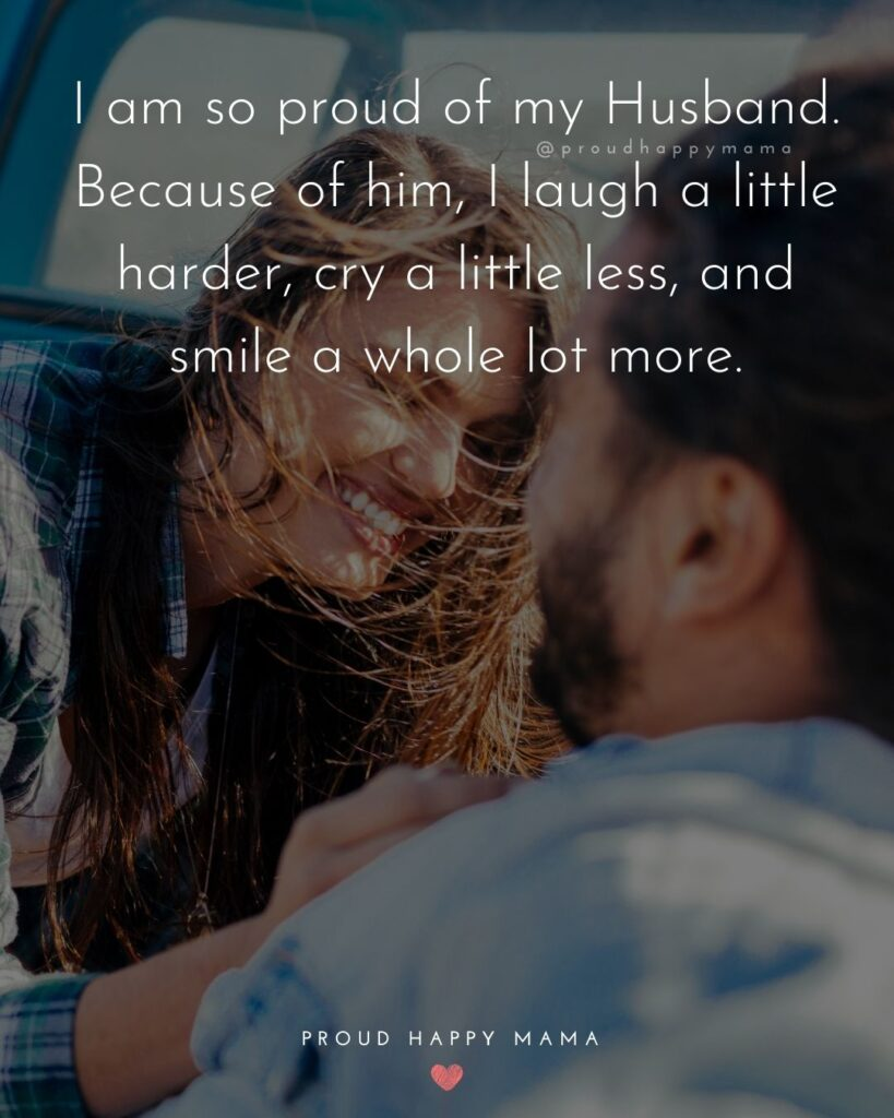 Husband Quotes - I am so proud of my Husband. Because of him, I laugh a little harder, cry a little less, and smile a whole lot more.'