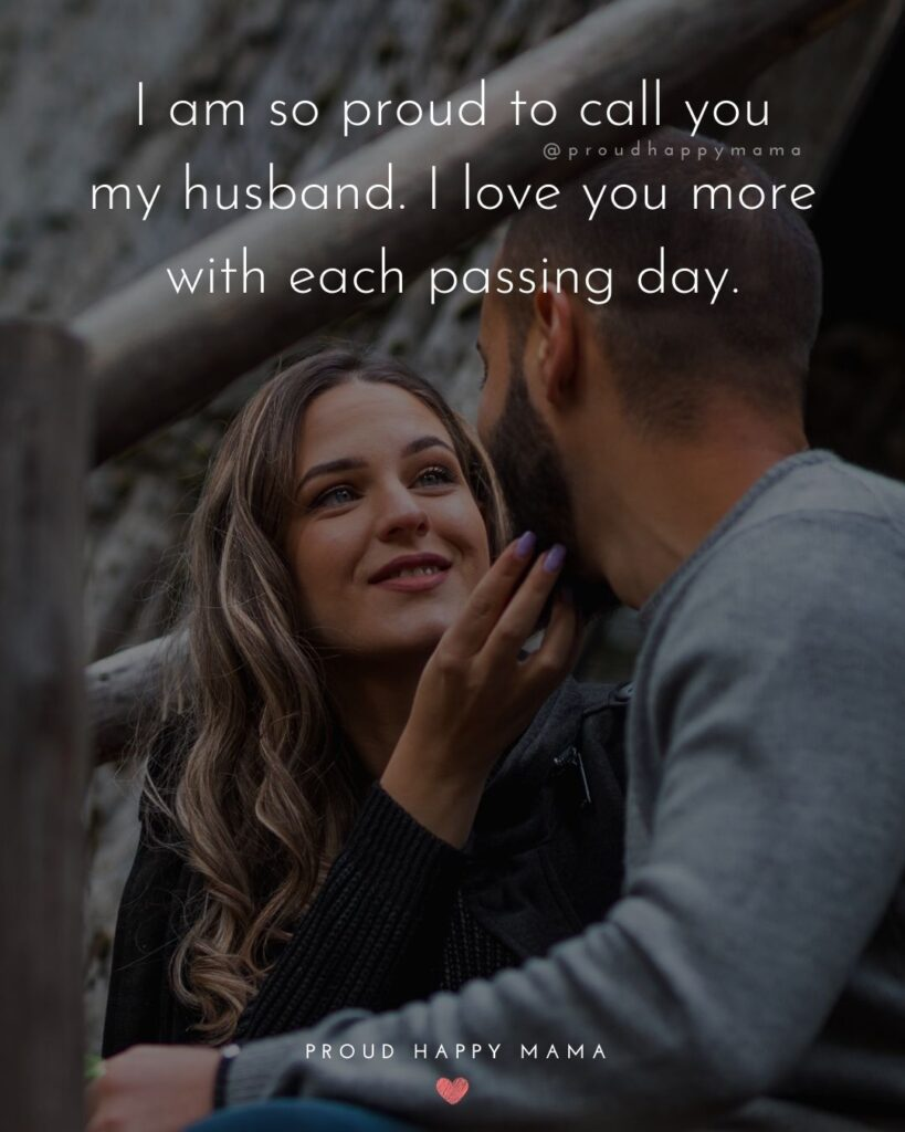 Husband Quotes - I am so proud to call you my husband. I love you more with each passing day.'