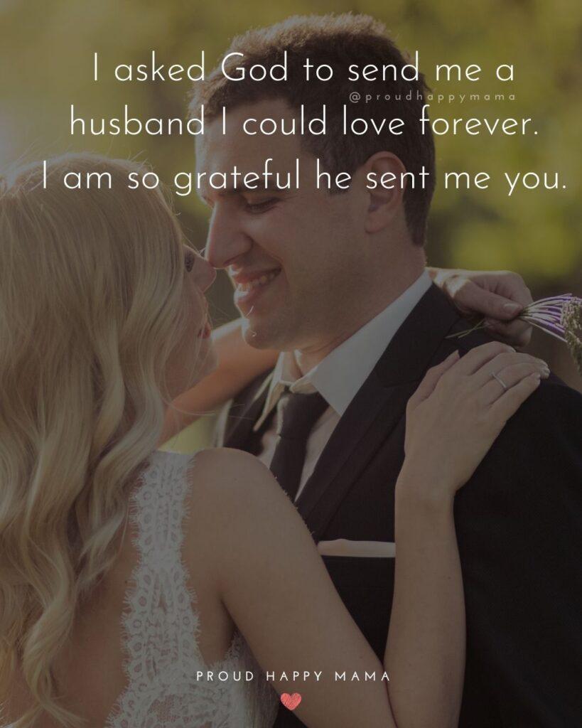 Husband Quotes - I asked God to send me a husband I could love forever. I am so grateful he sent me you.'