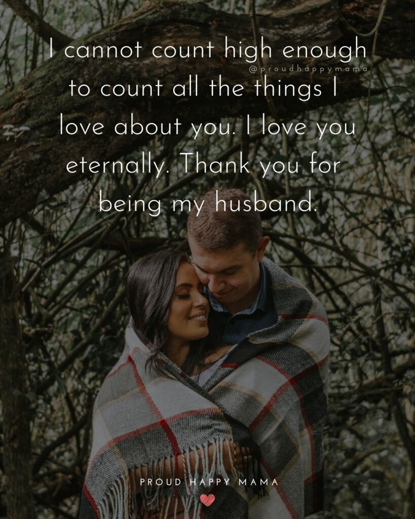 Husband Quotes - I cannot count high enough to count all the things I love about you. I love you eternally. Thank you for being my husband.'