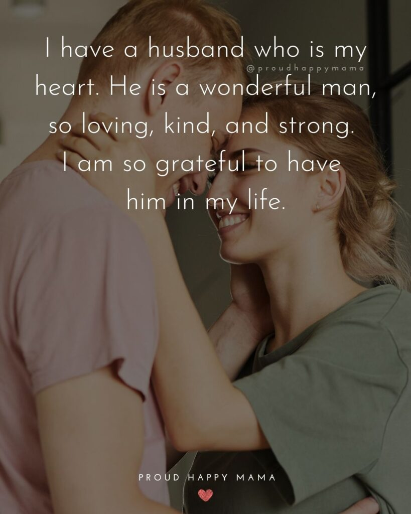 Husband Quotes - I have a husband who is my heart. He is a wonderful man, so loving, kind, and strong. I am so grateful to have
