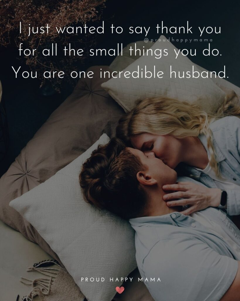 Husband Quotes - I just wanted to say thank you for all the small things you do. You are one incredible husband.'