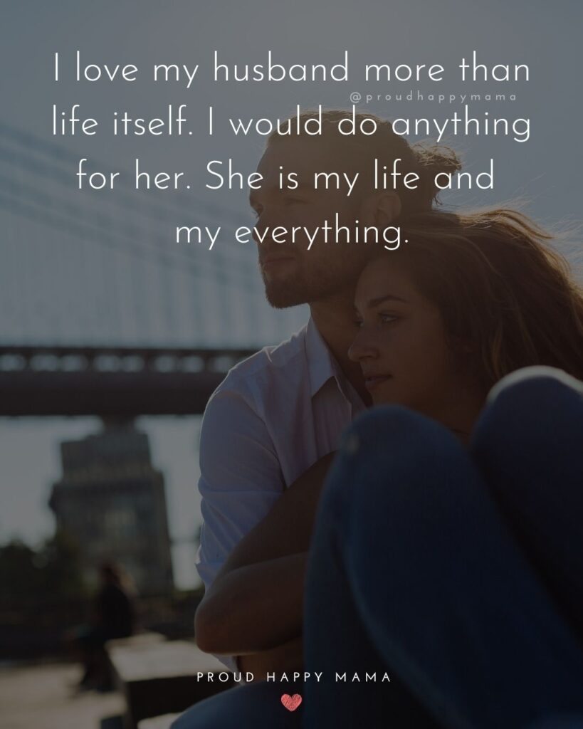 Husband Quotes - I love my husband more than life itself. I would do anything for her. She is my life and my everything.'