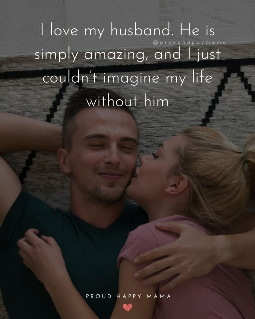 Husband Quotes - I love my husband. He is simply amazing, and I just couldn't imagine my life without him.'