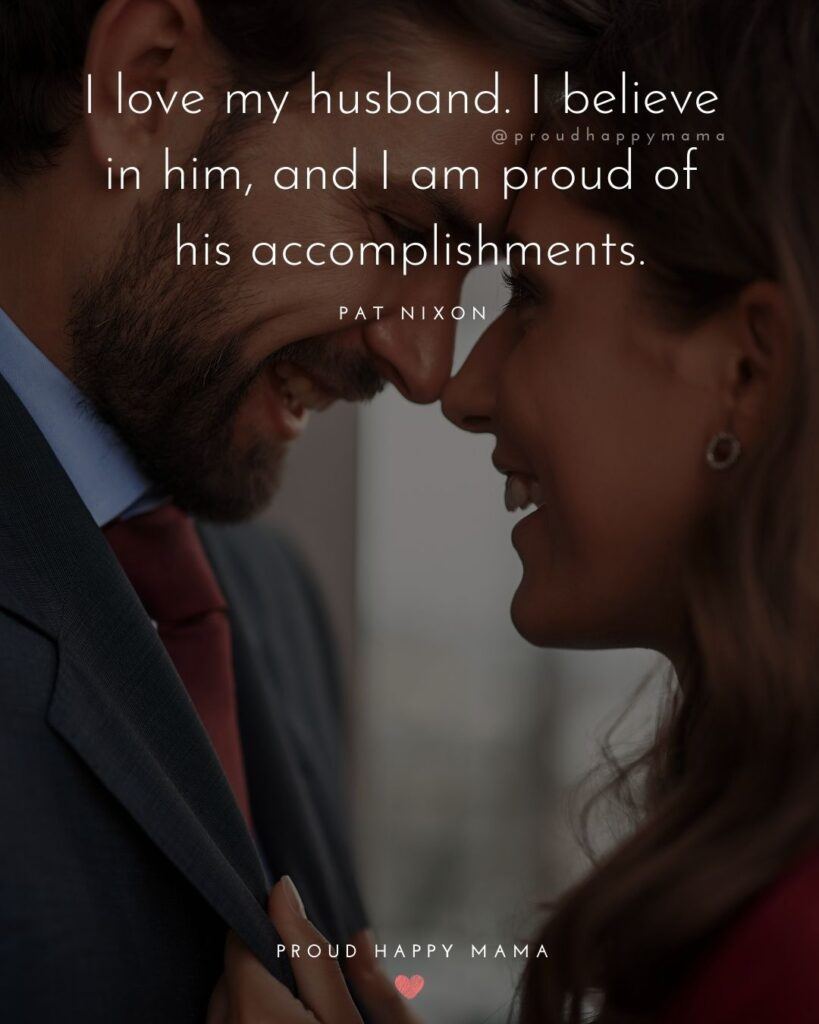 Husband Quotes - I love my husband. I believe in him, and I am proud of his accomplishments.' – Pat Nixon