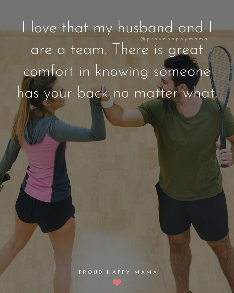 Husband Quotes - I love that my husband and I are a team. There is great comfort in knowing someone has your back no matter what.'
