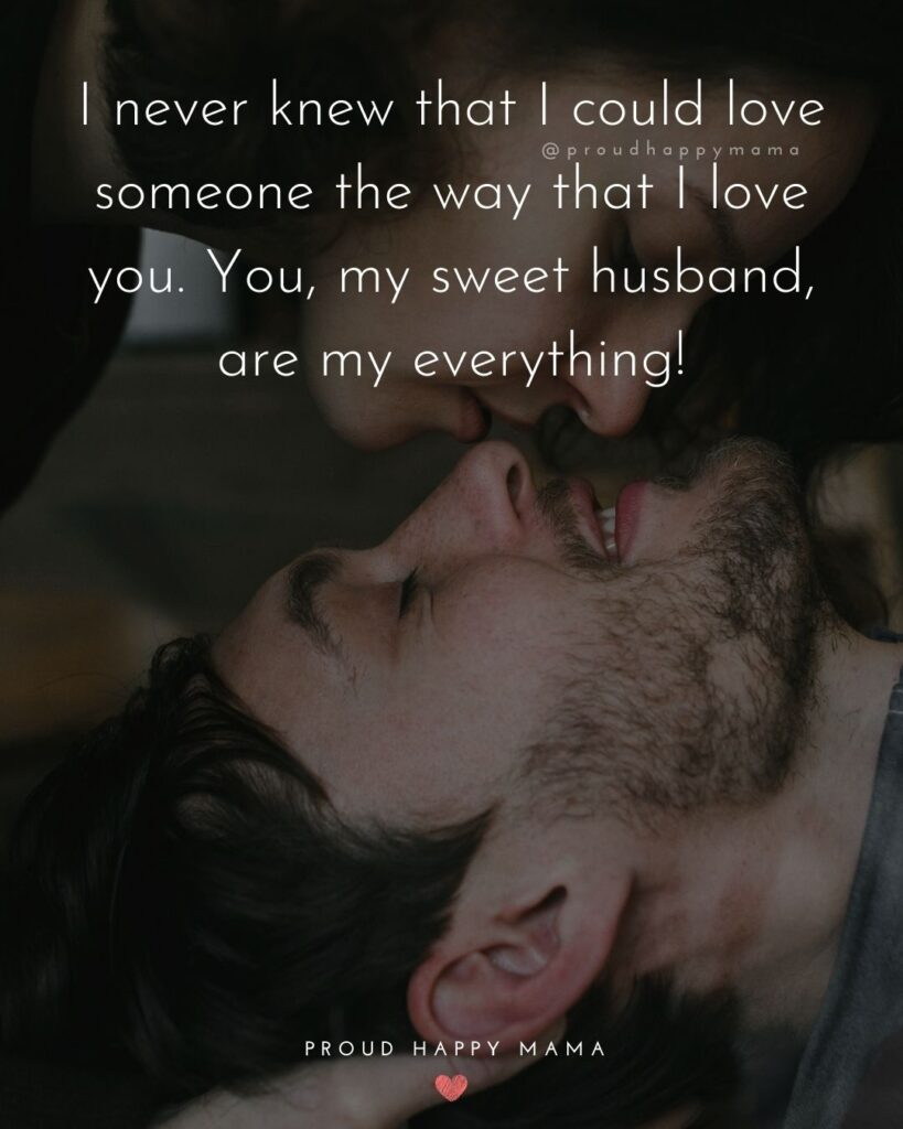 Husband Quotes - I never knew that I could love someone the way that I love you. You, my sweet husband, are my everything!'