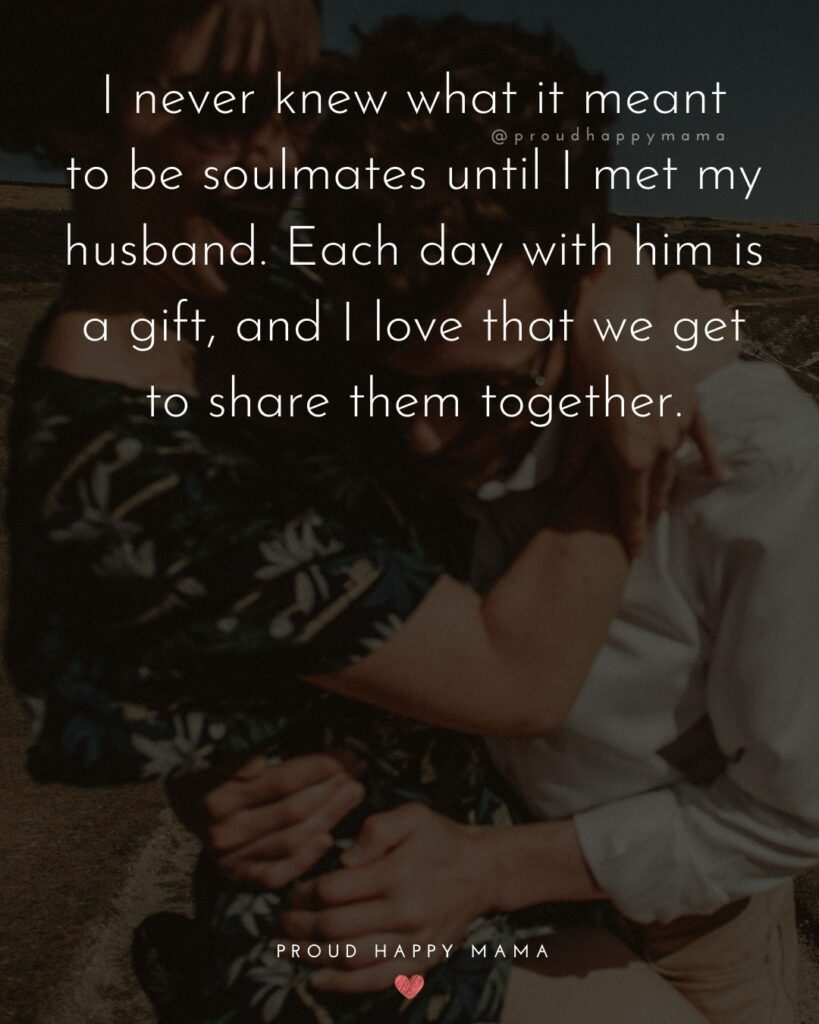 Husband Quotes - I never knew what it meant to be soul mates until I met my husband. Each day with him is a gift, and I love that we get to share them together.'