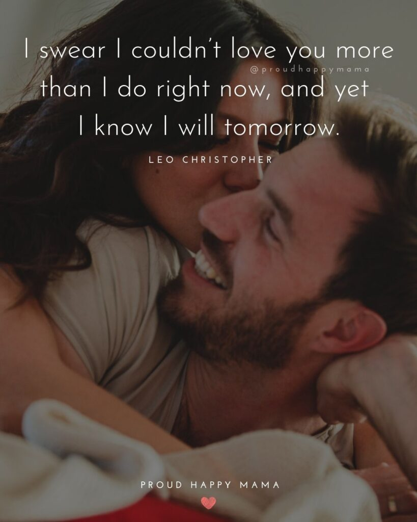 Husband Quotes - I swear I couldn't love you more than I do right now, and yet I know I will tomorrow.' – Leo Christopher