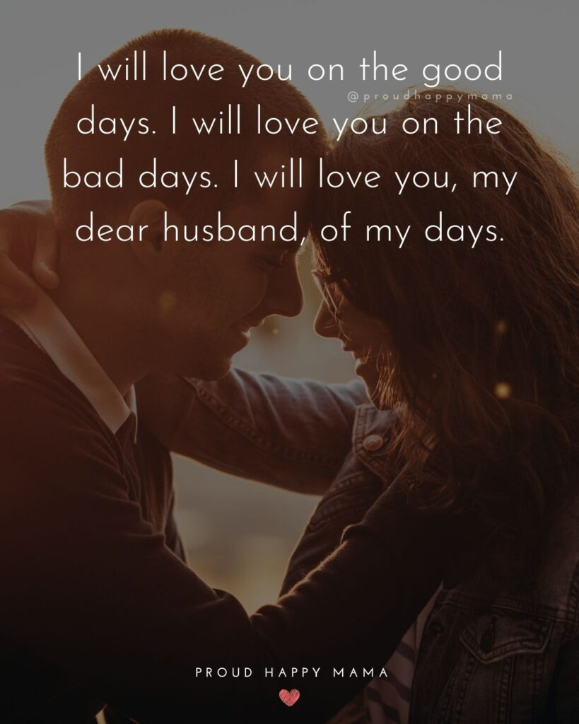 Husband Quotes - I will love you on the good days. I will love you on the bad day. I will love you, my dear husband, of my days.'