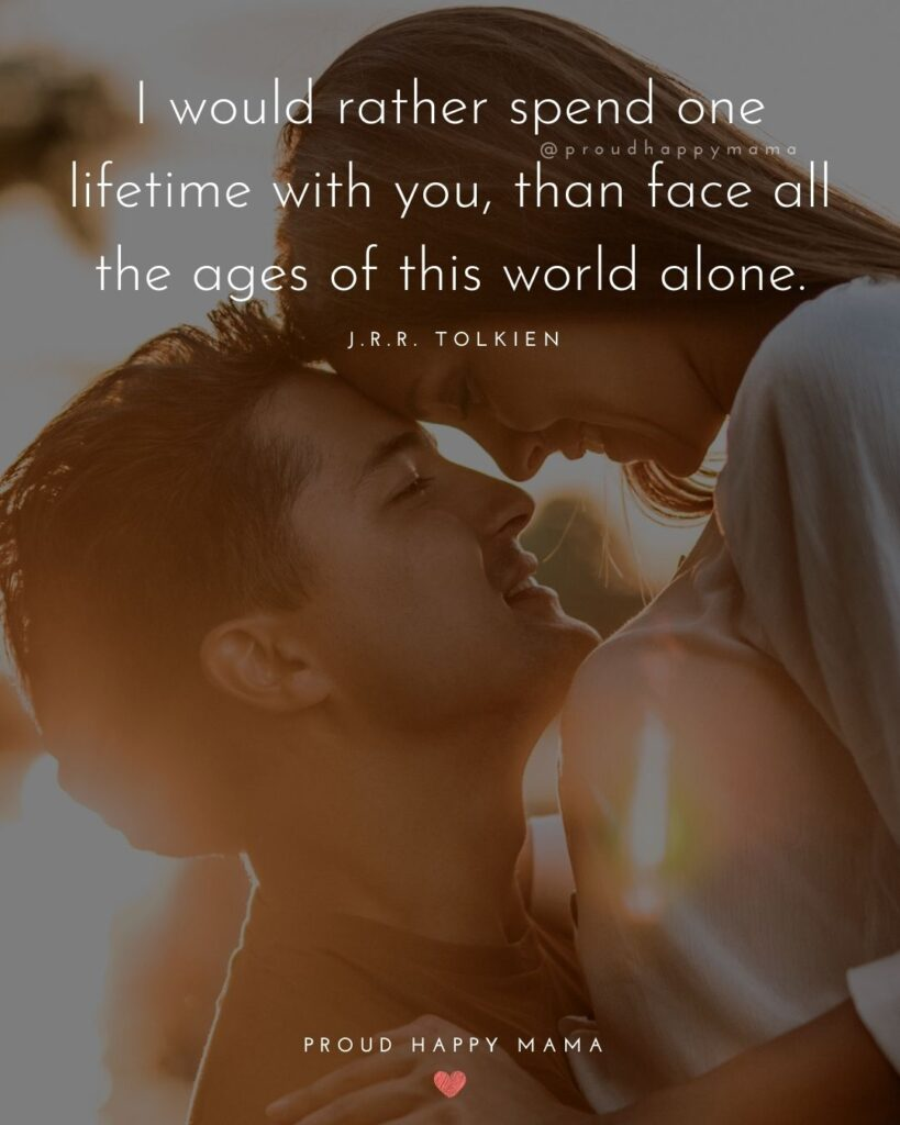Husband Quotes - I would rather spend one lifetime with you, than face all the ages of this world alone.' – J.R.R. Tolkien