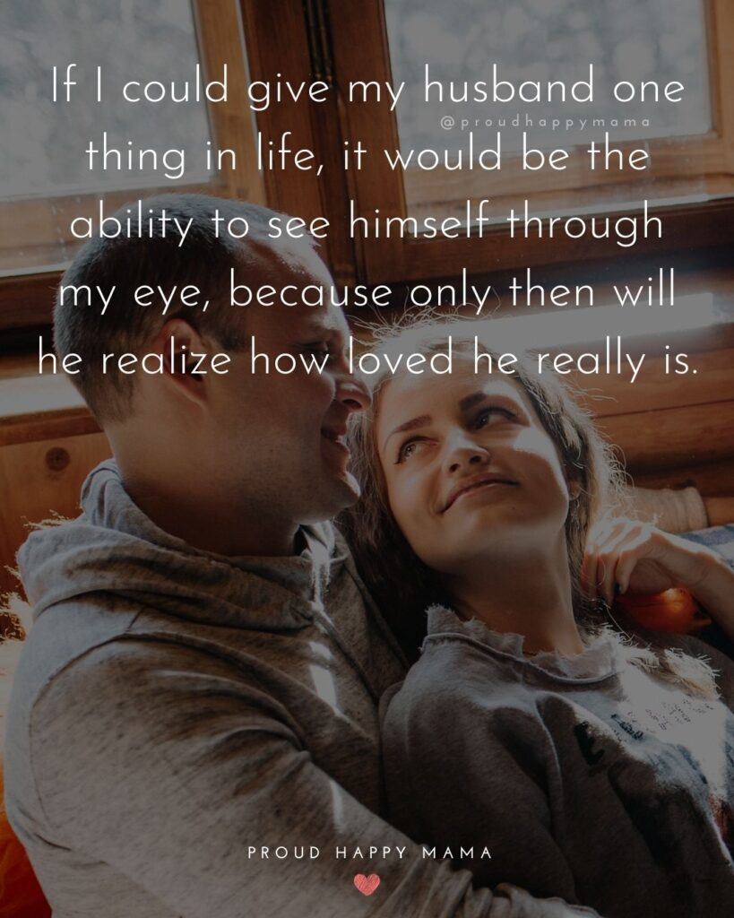 Husband Quotes - If I could give my husband one thing in life, it would be the ability to see herself through my eye, because only