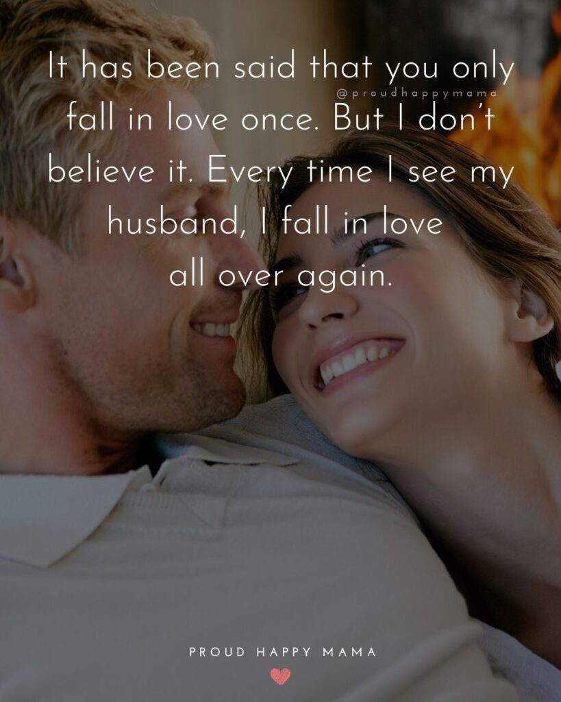 Husband Quotes - It has been said that you only fall in love once. But I don't believe it. Every time I see my husband, I fall in love all