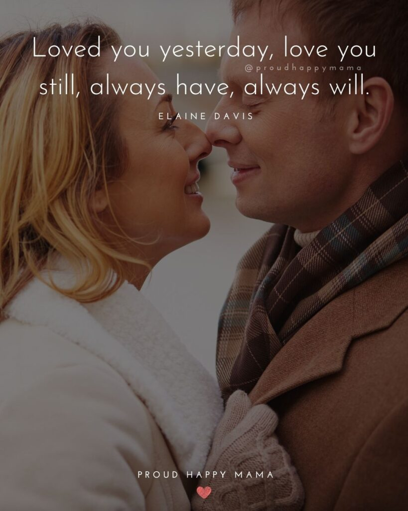Husband Quotes - Loved you yesterday, love you still, always have, always will.' – Elaine Davis