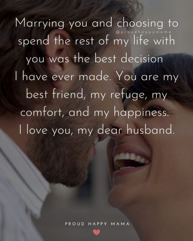Husband Quotes - Marrying you and choosing to spend the rest of my life with you was the best decision I have ever made. You are my