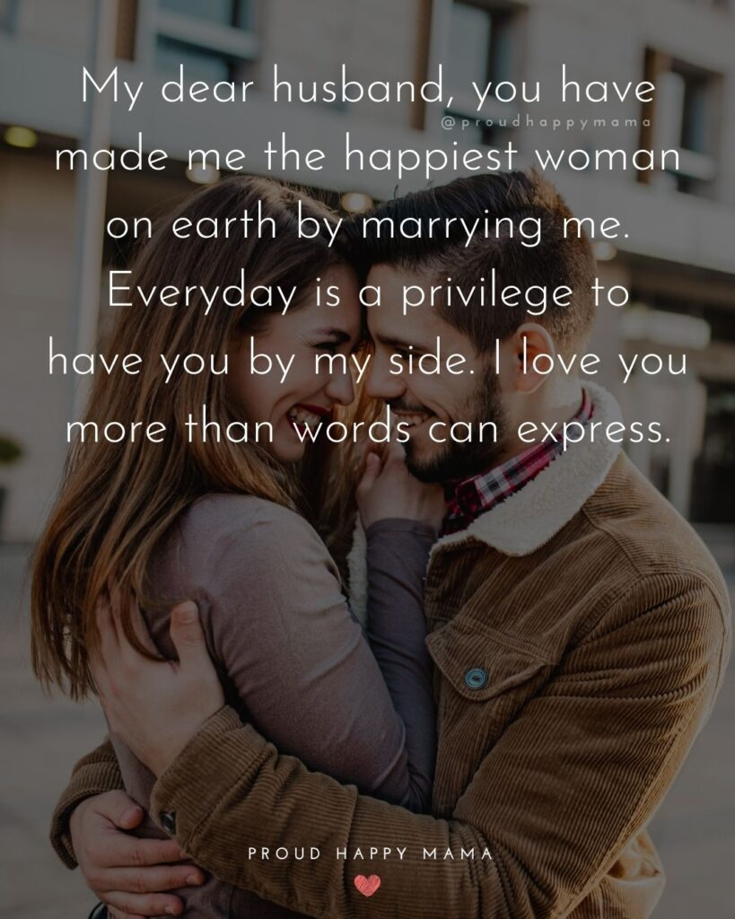 Husband Quotes - My dear husband, you have made me the happiest woman on earth by marrying me. Every day is a privilege