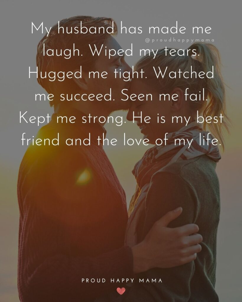 Husband Quotes - My husband has made me laugh. Wiped my tears. Hugged me tight. Watched me succeed. Seen me fail. Kept