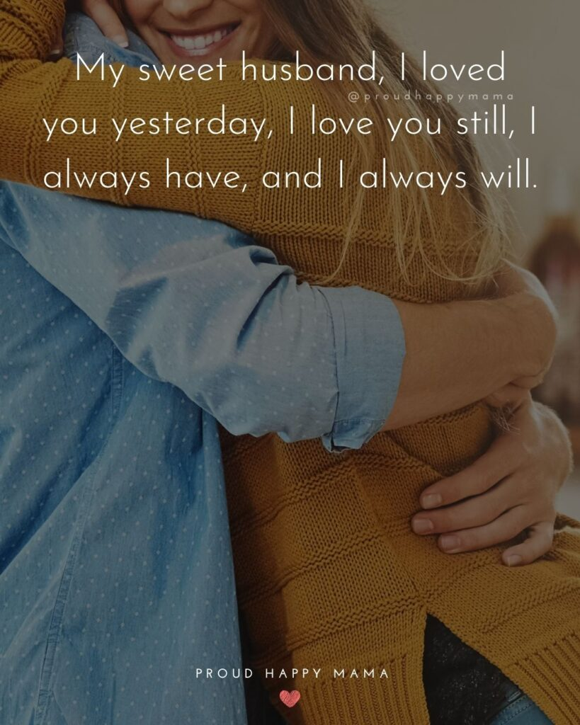 Husband Quotes - My sweet husband, I loved you yesterday, I love you still, I always have, and I always will.'