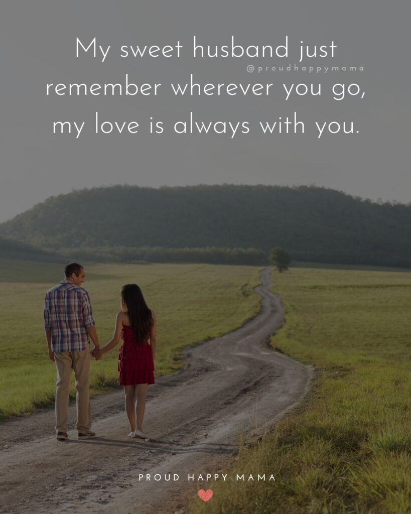 Husband Quotes - My sweet husband just remember wherever you go, my love is always with you.'